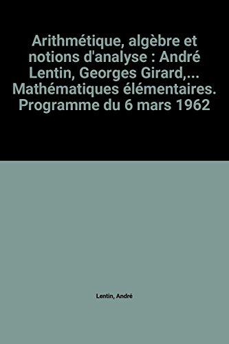 Arithmétique, algèbre et notions d'analyse : André Lentin, Georges Girard,... Mathématiques élémentaires. Programme du 6 mars 1962
