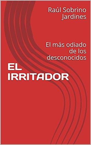 EL IRRITADOR: El más odiado de los desconocidos por Raúl Sobrino Jardines
