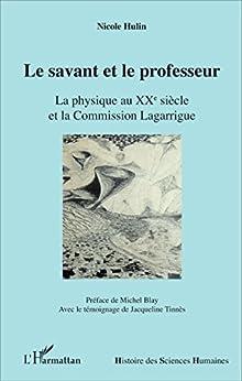 Le savant et le professeur: La physique au XX e siècle et la Commission Lagarrigue (Histoire des Sciences Humaines)