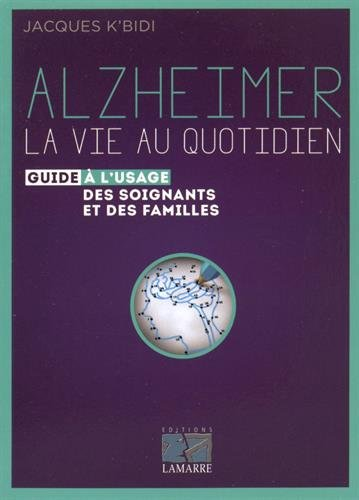 Alzheimer : la vie au quotidien: Le guide à l'usage des soignants et des familles. par Jacques K'bidi