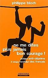 Ne me dites plus jamais bon courage ! Lexique anti-déprime à usage immédiat des français