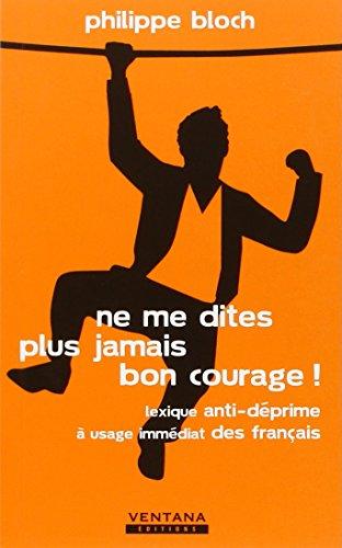 Ne me dites plus jamais bon courage ! : Lexique anti-déprime à usage immédiat des français
