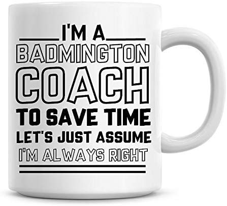 I'm A Badminton Coach, To Save Time Lets Just Assume I'm Always Right Coffee Mug