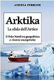 Arktika. La sfida dell'Artico. Il Polo Nord tra geopolitica e risorse energetiche
