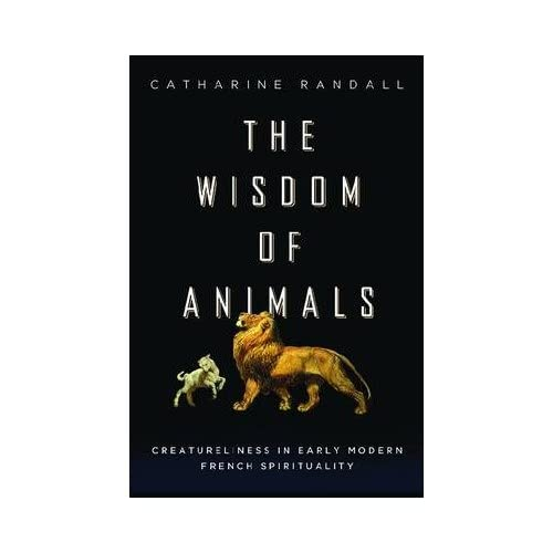 By Catharine Randall ( Author ) [ Wisdom of Animals: Creatureliness in Early Modern French Spirituality By Mar-2014 Paperback