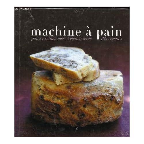 Machine à pain - Pains traditionnels et viennoiseries - 100 recettes