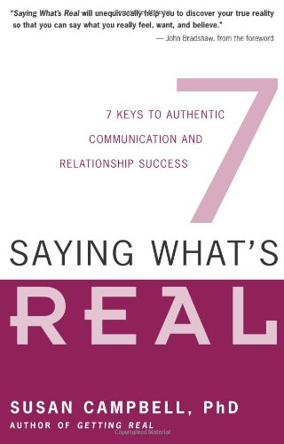Saying What's Real: 7 Keys to Authentic Communication and Relationship Success: Seven Keys to Authentic Communication and Relationship Success