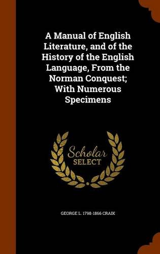A Manual of English Literature, and of the History of the English Language, From the Norman Conquest; With Numerous Specimens