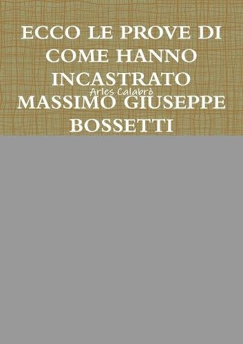 ECCO LE PROVE DI COME HANNO INCASTRATO MASSIMO GIUSEPPE BOSSETTI