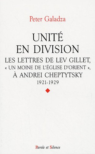 Unité en division : Les lettres de Lev Gillet, Un moine de l'Eglise d'Orient à Andrei Cheptytsky, 1921-1929 par Peter Galadza, Antoine Arjakovsky