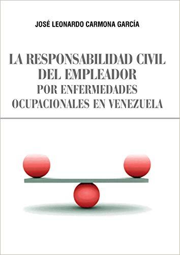 LA RESPONSABILIDAD CIVIL DEL EMPLEADOR POR ENFERMEDADES OCUPACIONALES EN VENEZUELA por JOSÉ LEONARDO CARMONA GARCÍA