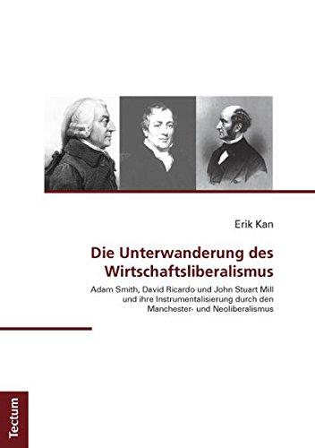 Die Unterwanderung des Wirtschaftsliberalismus: Adam Smith, David Ricardo und John Stuart Mill und ihre Instrumentalisierung durch den Manchester- und Neoliberalismus
