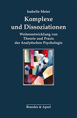 Komplexe und Dissoziationen: Weiterentwicklung von Theorie und Praxis der Analytischen Psychologie