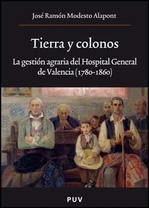 Tierra y colonos: La gestión agraria del Hospital General de Valencia (1780-1860) (Oberta) por José Ramón Modesto Alapont