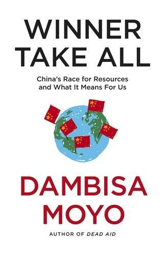 Winner Take All: The Race for the World's Resources by Dambisa Moyo (2012-06-28)