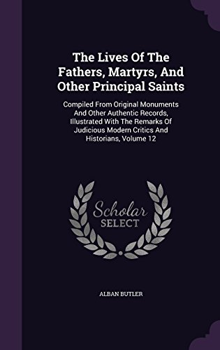 The Lives Of The Fathers, Martyrs, And Other Principal Saints: Compiled From Original Monuments And Other Authentic Records, Illustrated With The Modern Critics And Historians, Volume 12