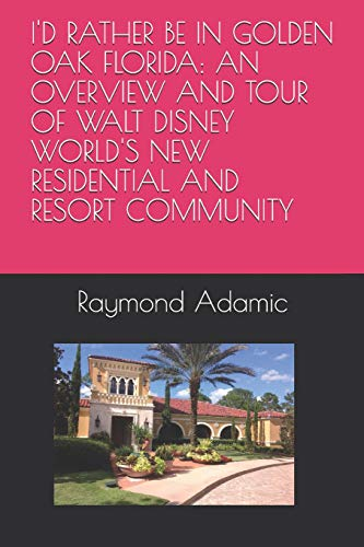 I'D RATHER BE IN GOLDEN OAK FLORIDA: AN OVERVIEW AND TOUR OF WALT DISNEY WORLD'S NEW RESIDENTIAL AND RESORT COMMUNITY -