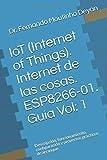 IoT (Internet Of Things). Internet de las cosas. ESP8266-01. Guía Vol: 1: Descripción, funcionamiento, configuración y proyectos prácticos de arranque.