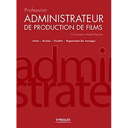 Profession administrateur de production de films. Statut - Gestion - Fiscalité - Organisation des tournages.
