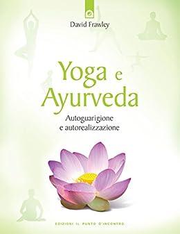 Yoga e Ayurveda: Autoguarigione e autorealizzazione ...