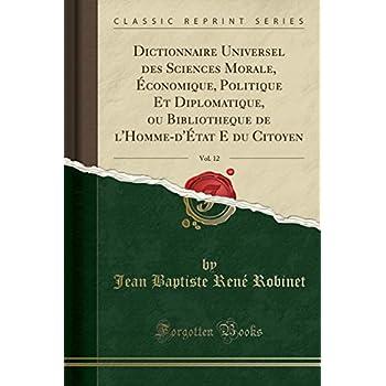 Dictionnaire Universel Des Sciences Morale, Économique, Politique Et Diplomatique, Ou Bibliotheque de l'Homme-d'État E Du Citoyen, Vol. 12 (Classic Reprint)
