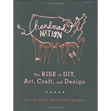 Handmade Nation: The Rise of DIY, Art, Craft, and Design by Faythe Levine (2008-10-04)