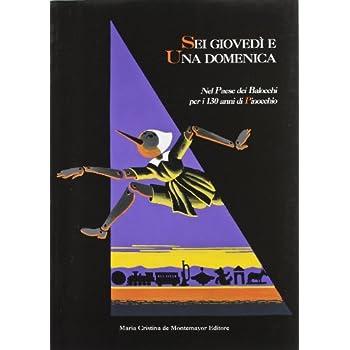 Sei Giovedì E Una Domenica. Nel Paese Dei Balocchi Per I 130 Anni Di Pinocchio. Ediz. Illustrata