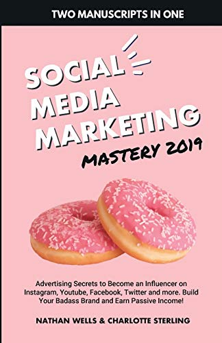 Social Media Marketing Mastery 2019: (2 MANUSCRIPTS IN 1): Advertising Secrets to Become an Influencer on Instagram, Youtube, Facebook, Twitter and ... Your Badass Brand and Earn Passive Income!