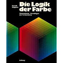 Die Logik der Farbe. Theoretische Grundlagen der Farbenlehre