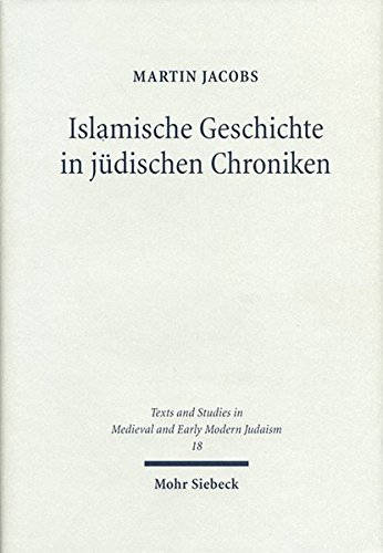 Islamische Geschichte in jüdischen Chroniken: Hebräische Historiographie des 16. und 17. Jahrhunderts (Texts and Studies in Medieval and Early Modern Judaism, Band 18)