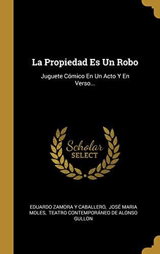 La Propiedad Es Un Robo: Juguete Cómico En Un Acto Y En...