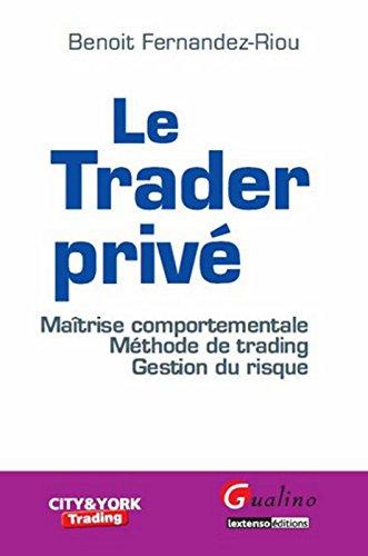 Le Trader privé. Maîtrise comportementale. Méthode de trading. Gestion du risque par Benoit Fernandez-riou