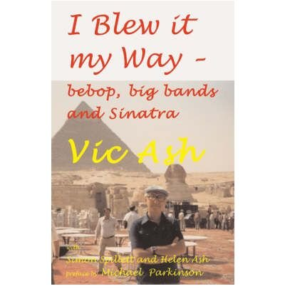 [(I Blew it My Way: Bebop, Big Bands and Sinatra )] [Author: Vic Ash] [Aug-2006]