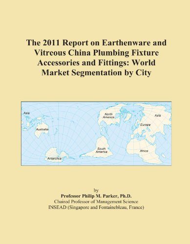 The 2011 Report on Earthenware and Vitreous China Plumbing Fixture Accessories and Fittings: World Market Segmentation by City