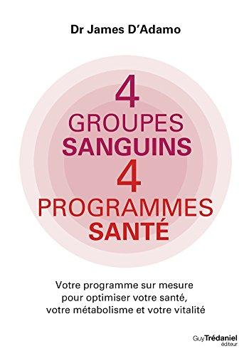4 groupes sanguins 4 programmes santé : Votre programme sur mesure pour optimiser votre santé, votre métabolisme et votre vitalité