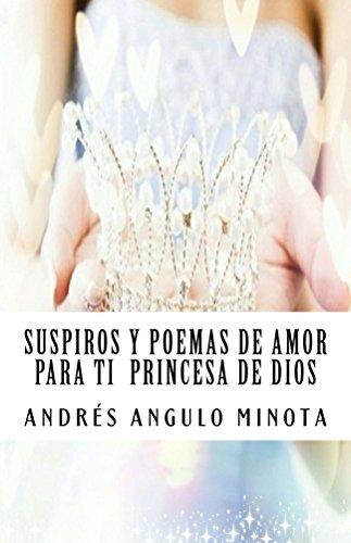 Suspiros y poemas de amor para ti princesa de Dios por Andres Angulo  Minota