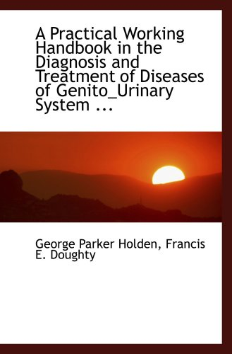 A Practical Working Handbook in the Diagnosis and Treatment of Diseases of Genito_Urinary System