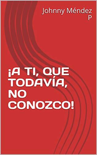 ¡A TI, QUE TODAVÍA, NO CONOZCO! por Johnny Méndez P