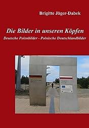 Die Bilder in unseren Köpfen: Deutsche Polenbilder - Polnische Deutschlandbilder