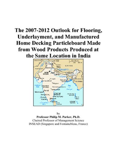 The 2007-2012 Outlook for Flooring, Underlayment, and Manufactured Home Decking Particleboard Made from Wood Products Produced at the Same Location in India