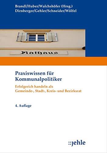 Praxiswissen für Kommunalpolitiker: Erfolgreich handeln als Gemeinde-, Stadt-, Kreis- und Bezirksrat