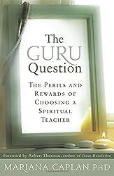 The Guru Question: The Perils and Rewards of Choosing a Spiritual Teacher by Mariana Caplan (2011-06-01)