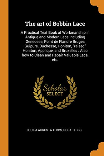 The Art of Bobbin Lace: A Practical Text Book of Workmanship in Antique and Modern Lace Including Geneoese, Point de Flandre Bruges Guipure, Duchesse, ... How to Clean and Repair Valuable Lace, Etc. Rosa Duchesse