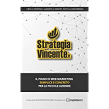 STRATEGIA VINCENTE: Il piano di Web Marketing semplice e concreto per le piccole aziende italiane (Italian Edition)