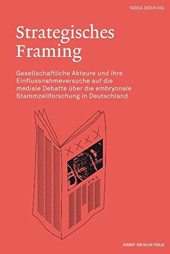 Strategisches Framing. Gesellschaftliche Akteure und ihre Einflussnahmeversuche auf die mediale Debatte über die embryonale Stammzellforschung in Deutschland 2000 bis 2002