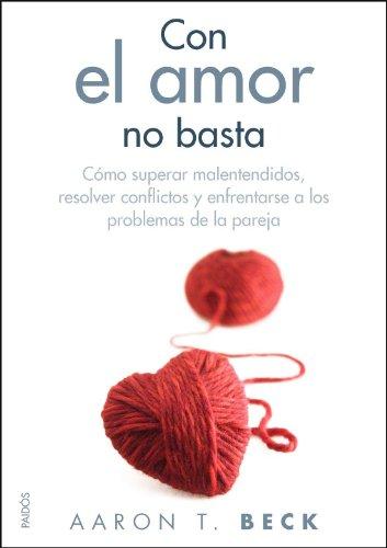 Con el amor no basta: Cómo superar malentendidos, resolver conflictos y enfrentarse a los problemas... (Divulgación-Autoayuda) por Aaron T. Beck