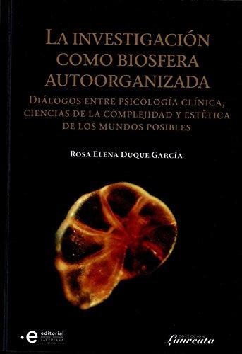 La investigación como biosfera autoorganizada: Diálogos entre psicología clínica, ciencias de la complejidad y estética de los mundo posibles (Colección Laureata nº 3) por Rosa Elena Duque García