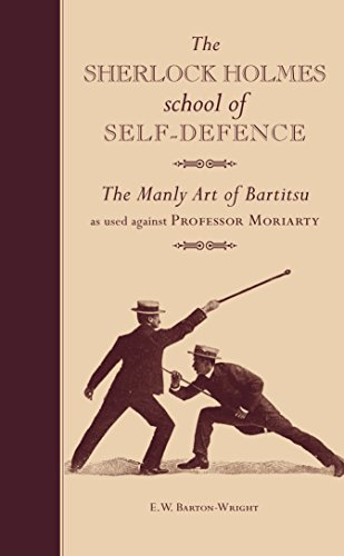 The Sherlock Holmes school of Self-Defence: The Manly Art of Bartitsu as used against Professor Moriarty by [Barton-Wright, E.W.]