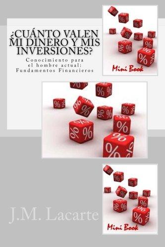 Cuanto Valen mi dinero y mis inversiones: Conocimiento para el hombre actual: Fundamentos Financieros por J. M. Lacarte