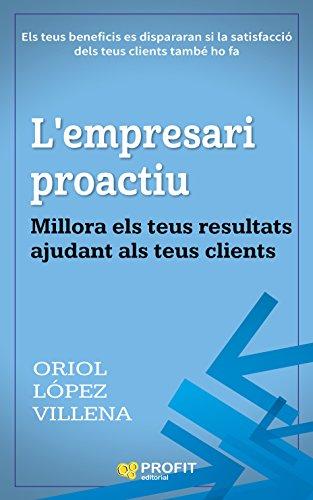 L'empresari proactiu: Millora els teus resultats ajudant als teus clients (Catalan Edition) por Oriol López Villena